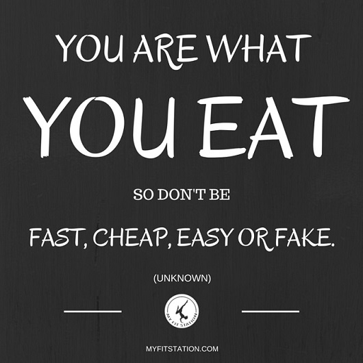 YOU ARE WHAT YOU EAT - SO DON'T BE FAST, CHEAP, EASY OR FAKE - QUOTE - www.myfitstation.com